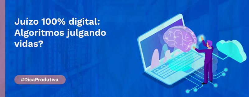 Juízo 100% digital: Algoritmos julgando vidas?