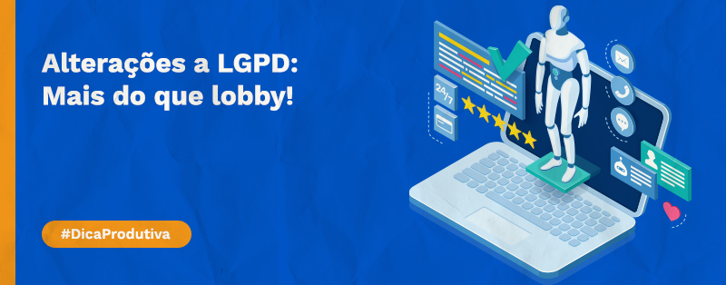 Alterações a LGPD: Mais do que lobby, precisamos compreender a lei!
