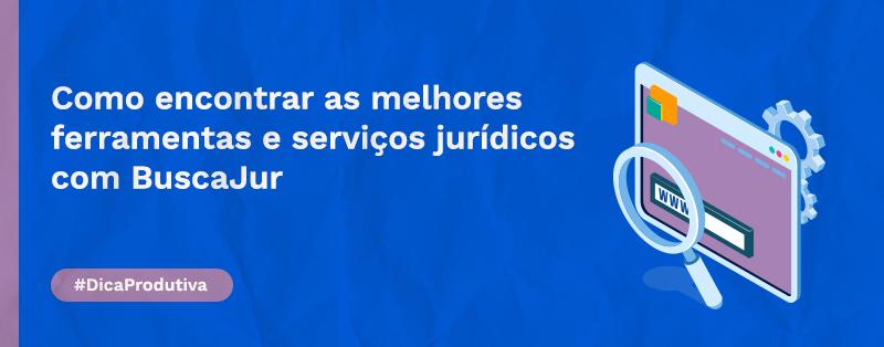 Como encontrar as melhores ferramentas e serviços jurídicos com BuscaJur