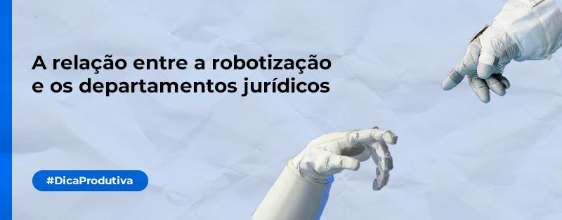 A relação entre a robotização e os departamentos jurídicos